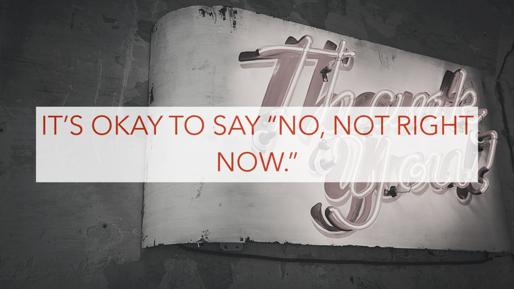 "IT'S OKAY TO SAY ""NO, NOT RIGHT NOW."""