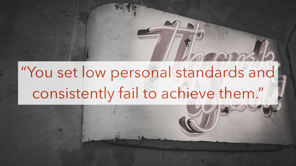 """You set low personal standards and consistentl..."