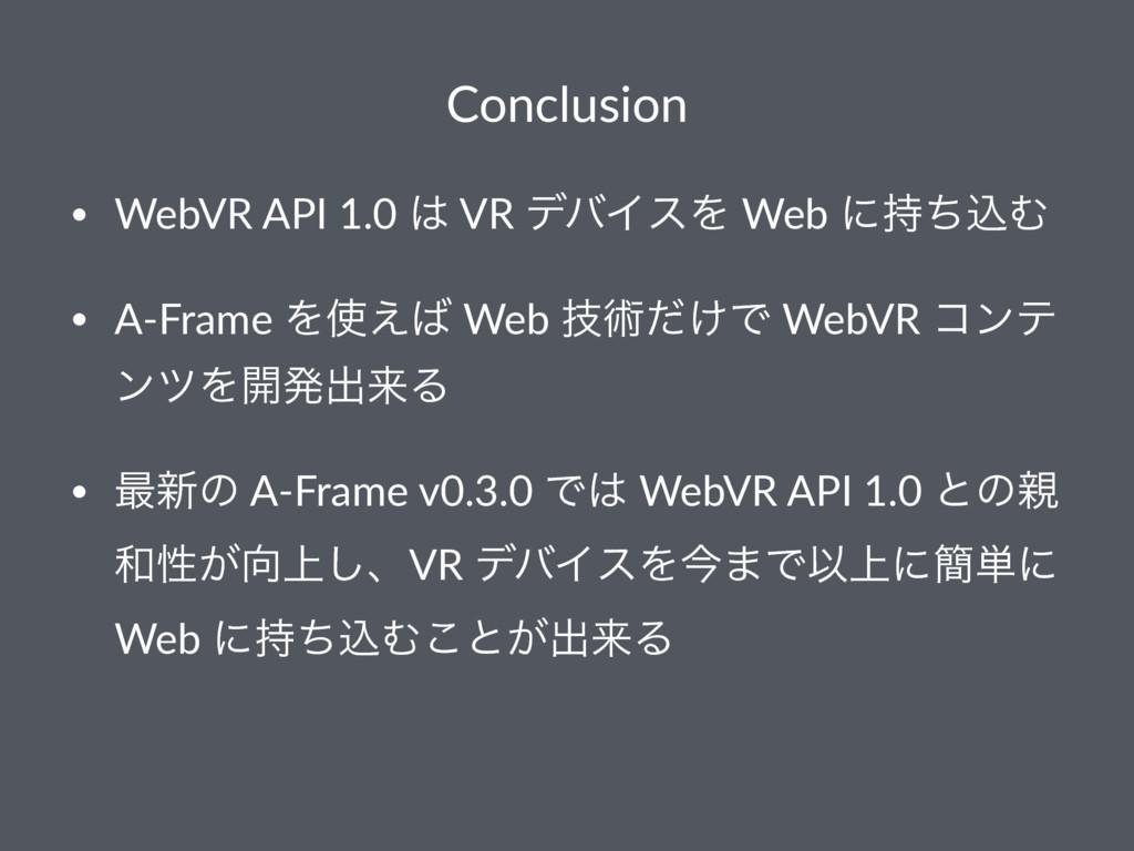 Conclusion • WebVR API 1.0  VR σόΠεΛ Web ʹͪࠐΉ...