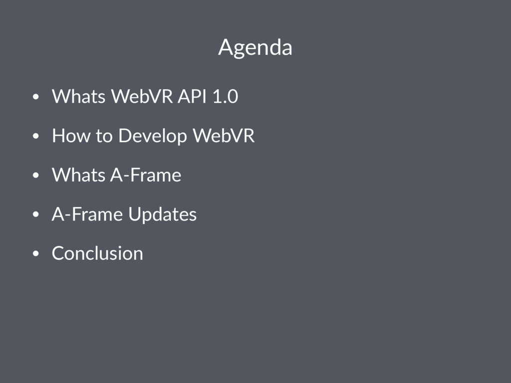 Agenda • Whats WebVR API 1.0 • How to Develop W...