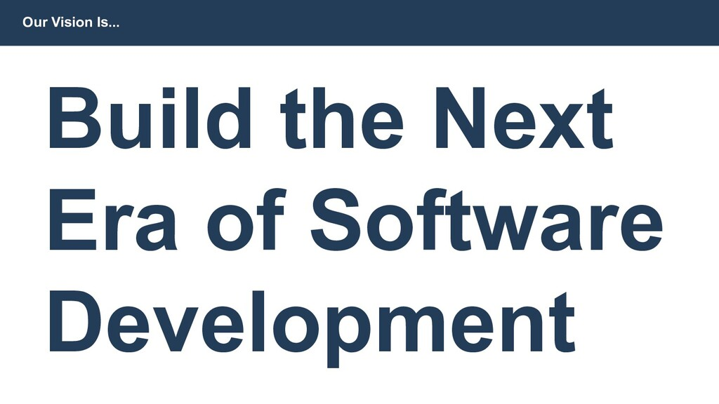 Our Vision Is... Build the Next Era of Software...