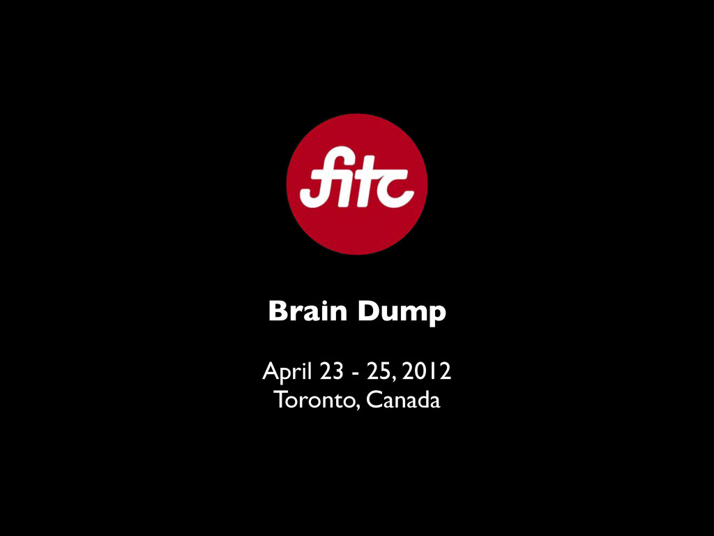 Brain Dump April 23 - 25, 2012 Toronto, Canada