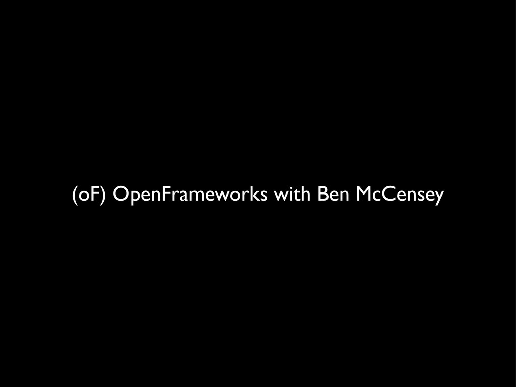 (oF) OpenFrameworks with Ben McCensey