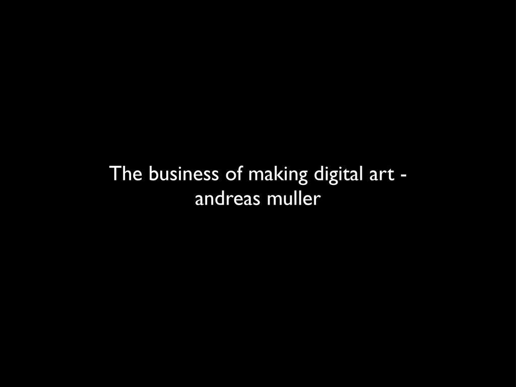 The business of making digital art - andreas mu...