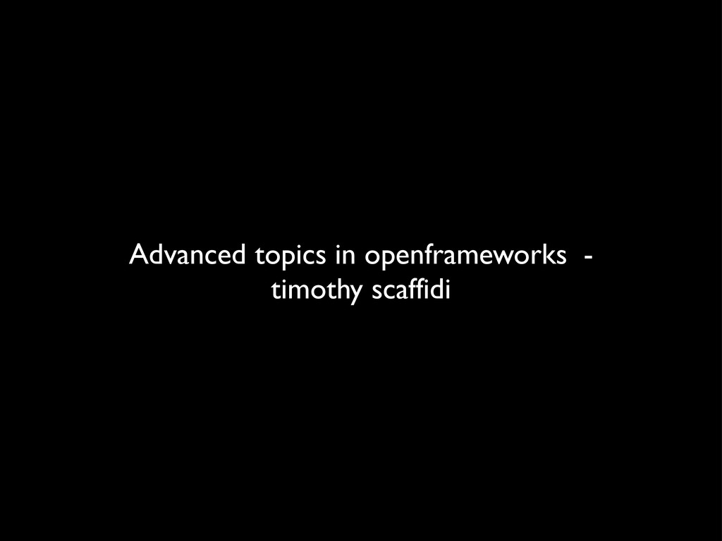 Advanced topics in openframeworks - timothy sca...