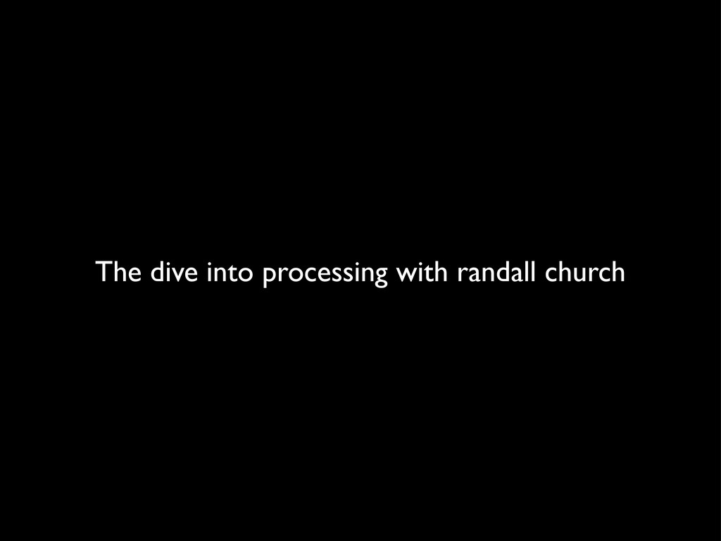The dive into processing with randall church