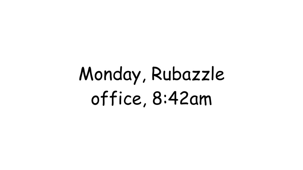 Monday, Rubazzle office, 8:42am
