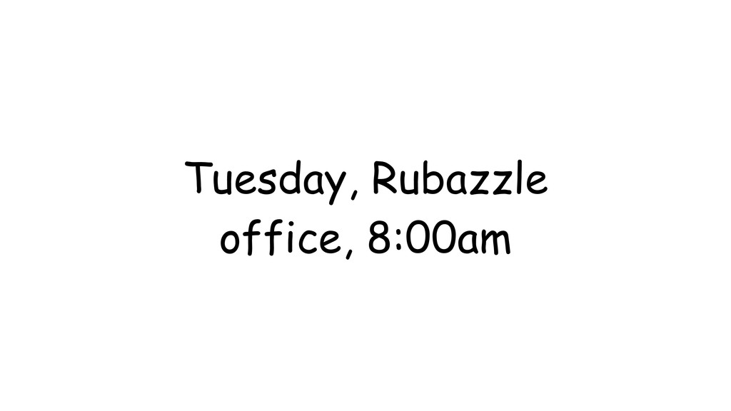 Tuesday, Rubazzle office, 8:00am