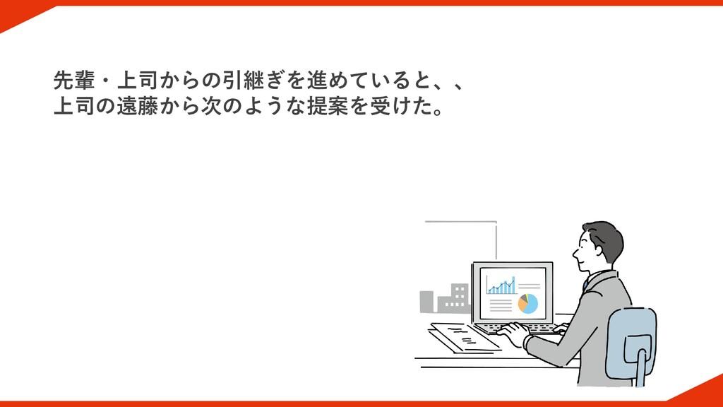 先輩・上司からの引継ぎを進めていると、、 上司の遠藤から次のような提案を受けた。