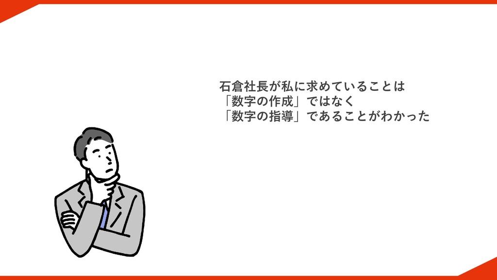 石倉社長が私に求めていることは 「数字の作成」ではなく 「数字の指導」であることがわかった
