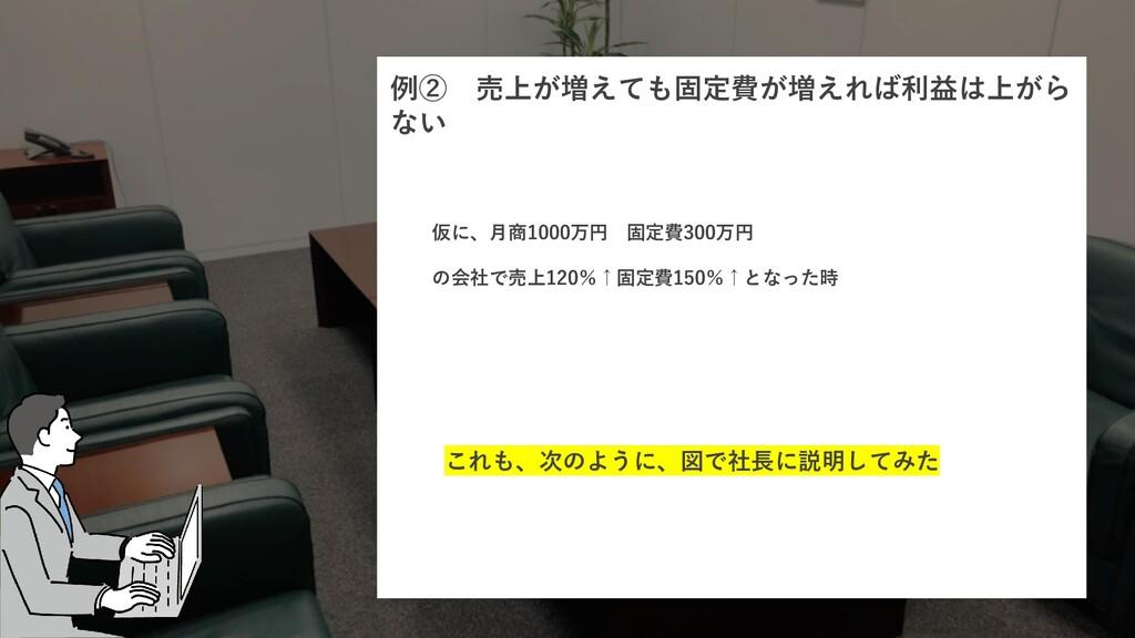 例② 売上が増えても固定費が増えれば利益は上がら ない 仮に、月商1000万円 固定費300万...