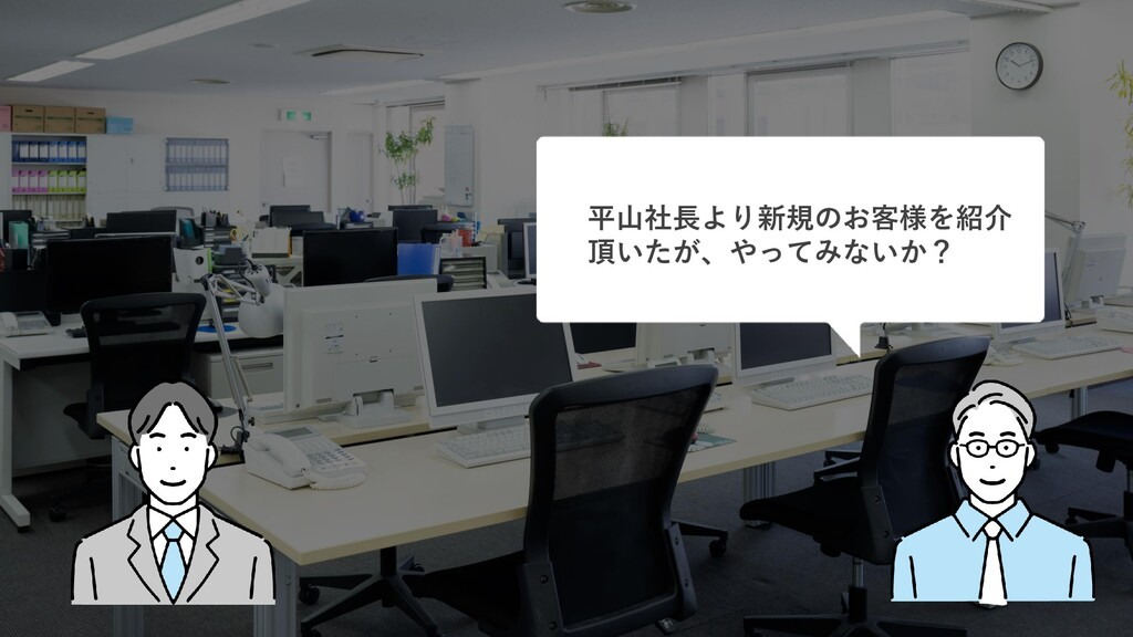 平山社長より新規のお客様を紹介 頂いたが、やってみないか?