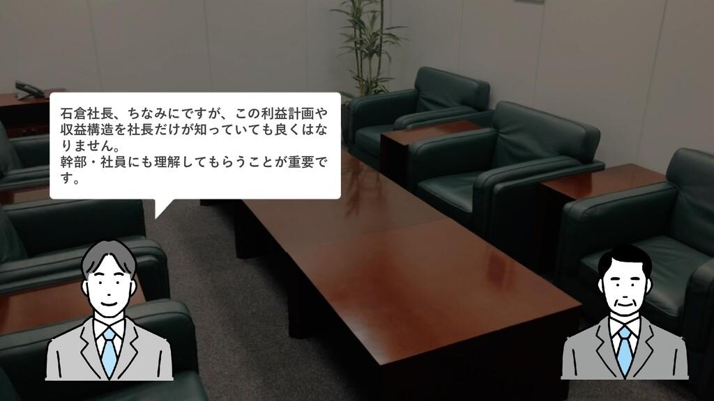 石倉社長、ちなみにですが、この利益計画や 収益構造を社長だけが知っていても良くはな りません。...