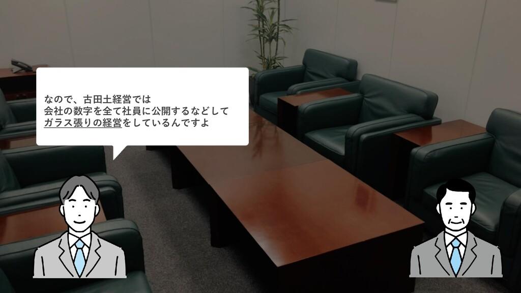 なので、古田土経営では 会社の数字を全て社員に公開するなどして ガラス張りの経営をしているんで...