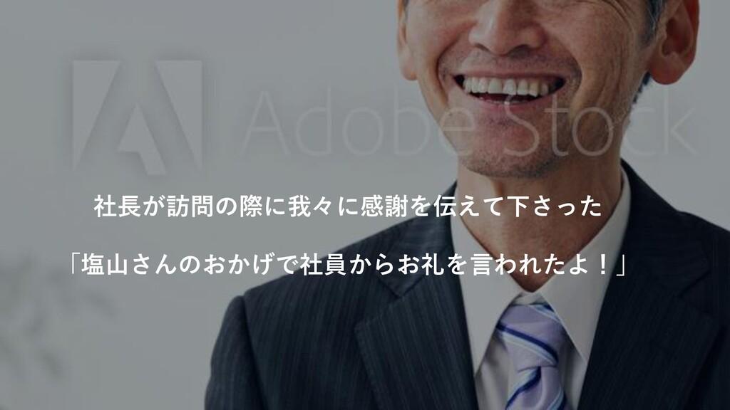 社長が訪問の際に我々に感謝を伝えて下さった 「塩山さんのおかげで社員からお礼を言われたよ!」