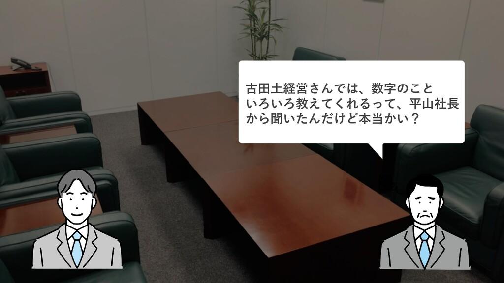古田土経営さんでは、数字のこと いろいろ教えてくれるって、平山社長 から聞いたんだけど本当かい?