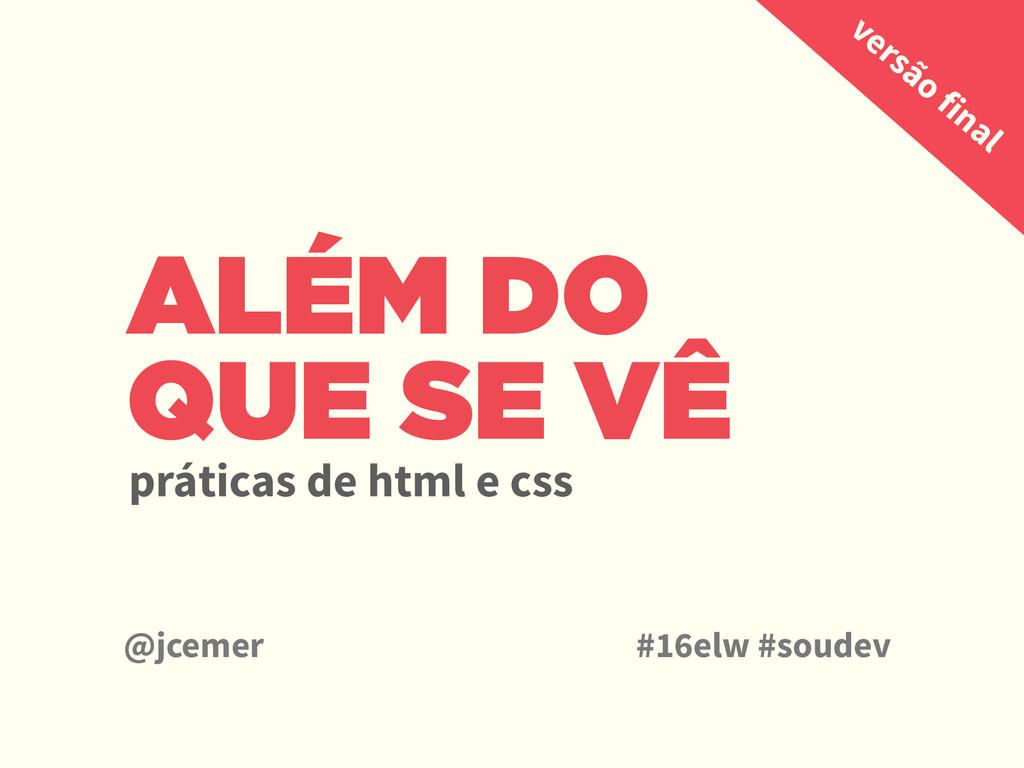 ALÉM DO QUE SE VÊ práticas de html e css @jceme...