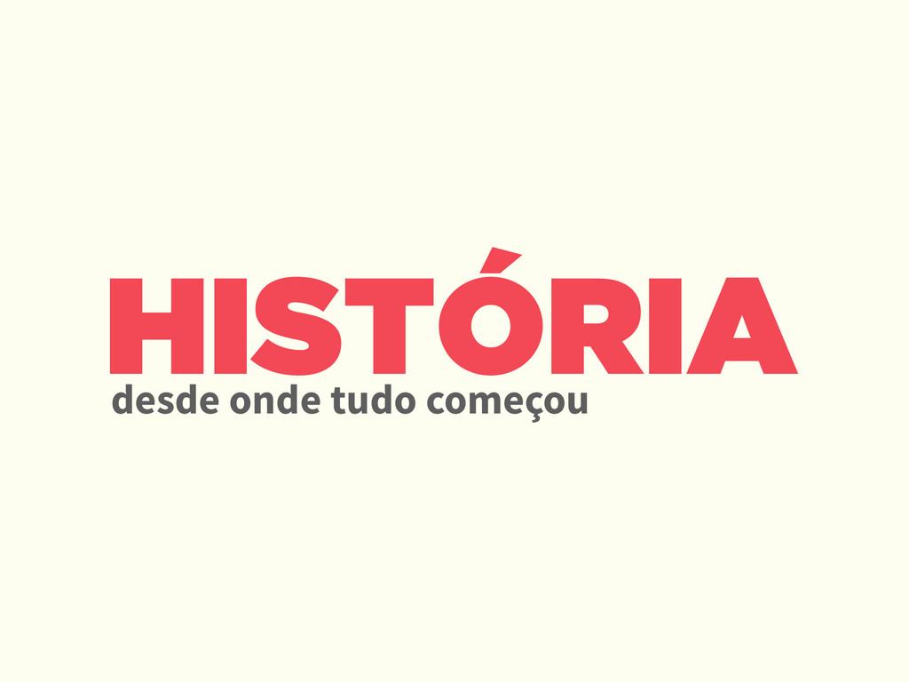 HISTÓRIA desde onde tudo começou