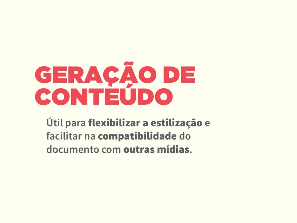 GERAÇÃO DE CONTEÚDO Útil para flexibilizar a es...