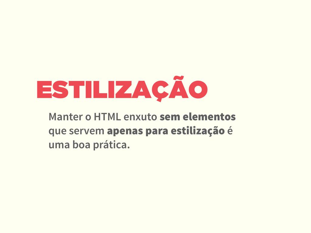 ESTILIZAÇÃO Manter o HTML enxuto sem elementos ...