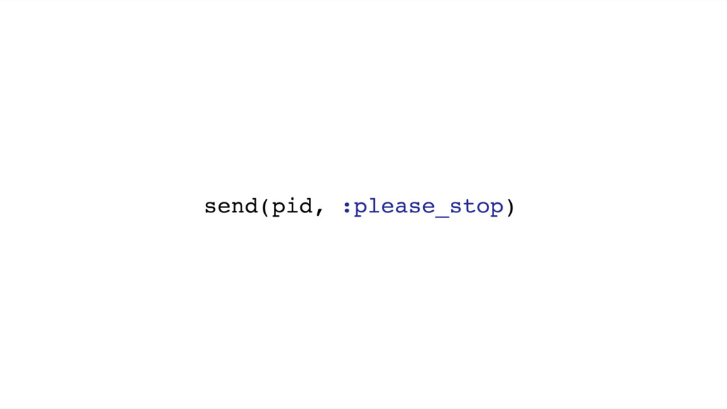 send(pid, :please_stop)