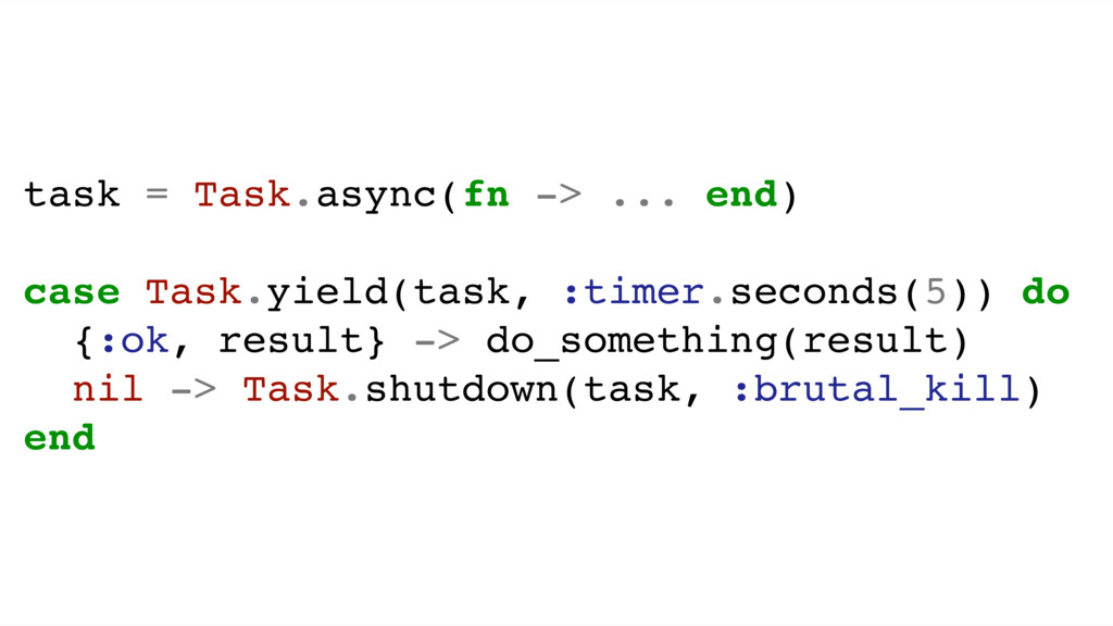 task = Task.async(fn -> ... end) case Task.yiel...