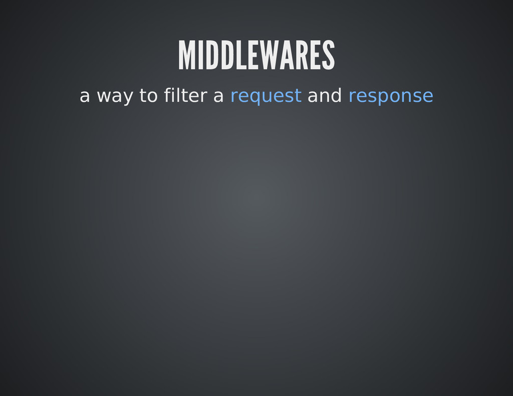 MIDDLEWARES a way to filter a request and respo...