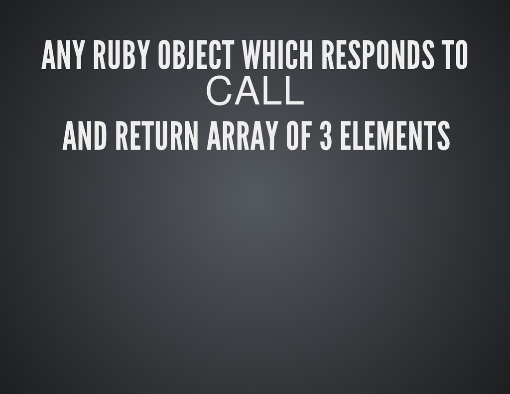 ANY RUBY OBJECT WHICH RESPONDS TO CALL AND RETU...