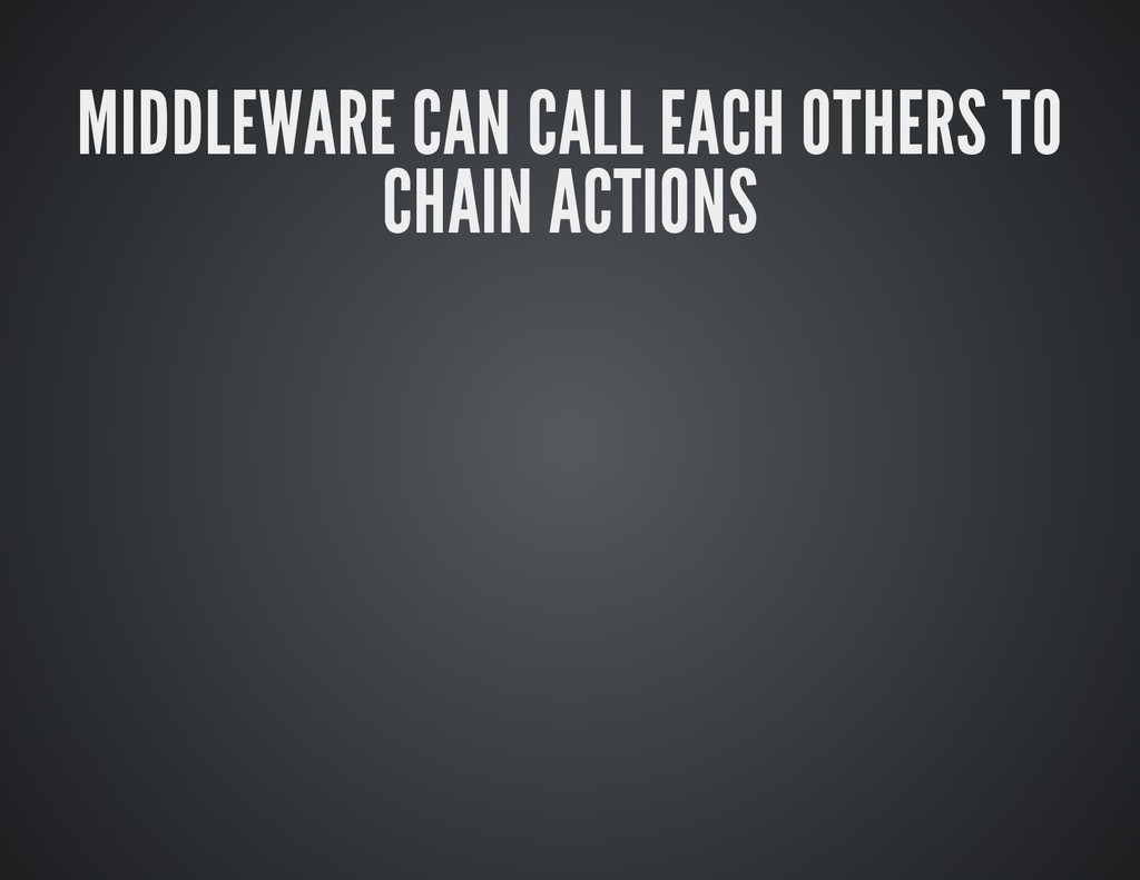 MIDDLEWARE CAN CALL EACH OTHERS TO CHAIN ACTIONS