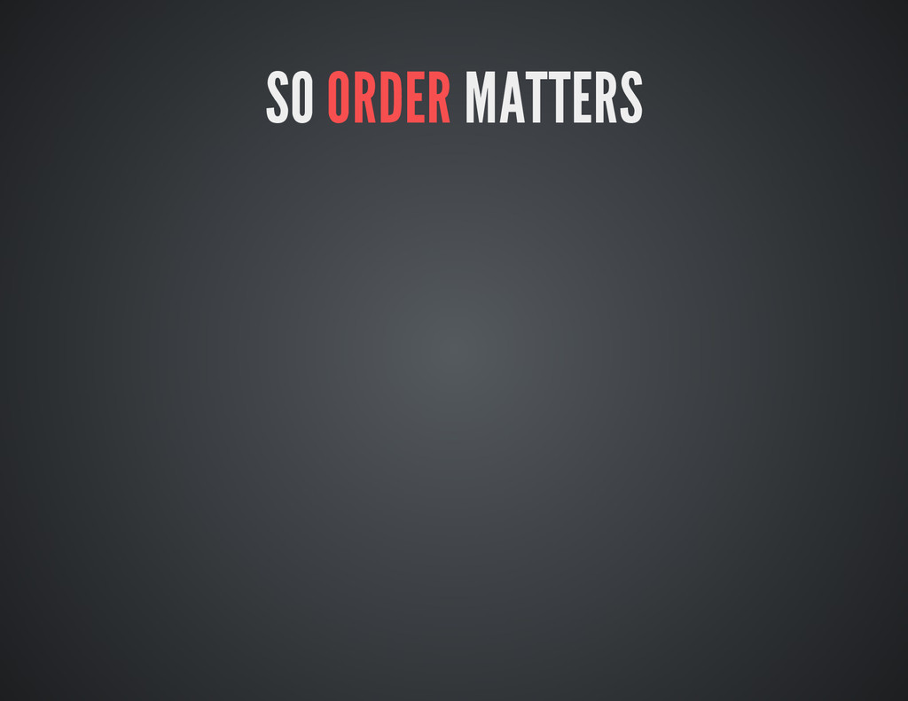 SO ORDER MATTERS