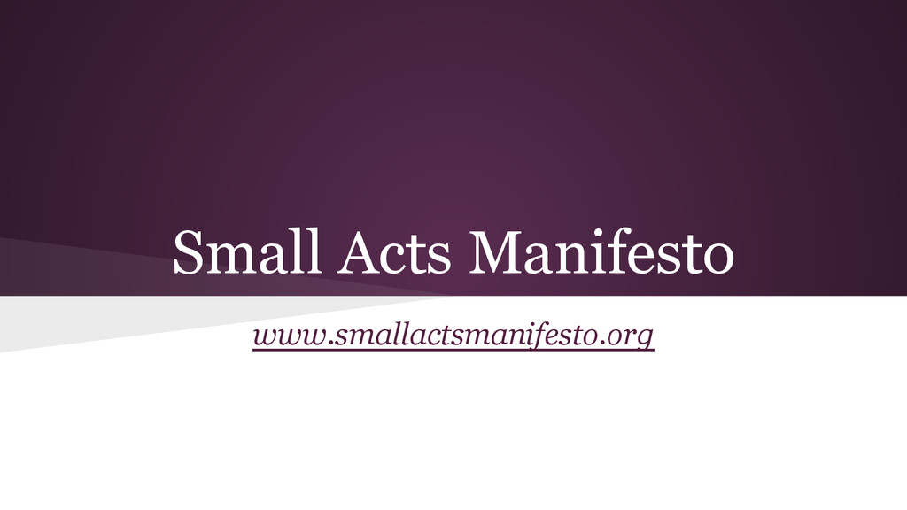 Small Acts Manifesto www.smallactsmanifesto.org