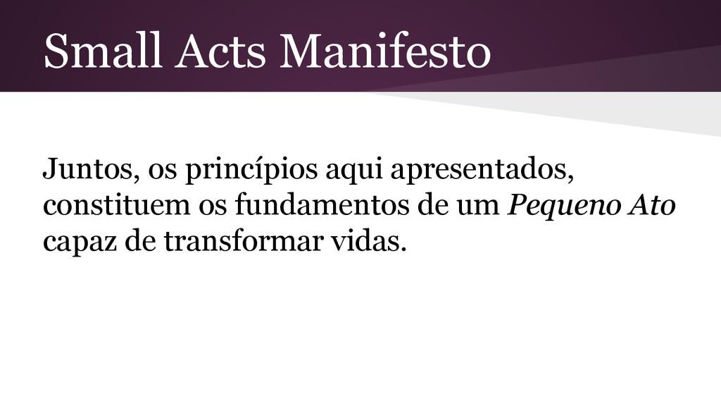 Small Acts Manifesto Juntos, os princípios aqui...