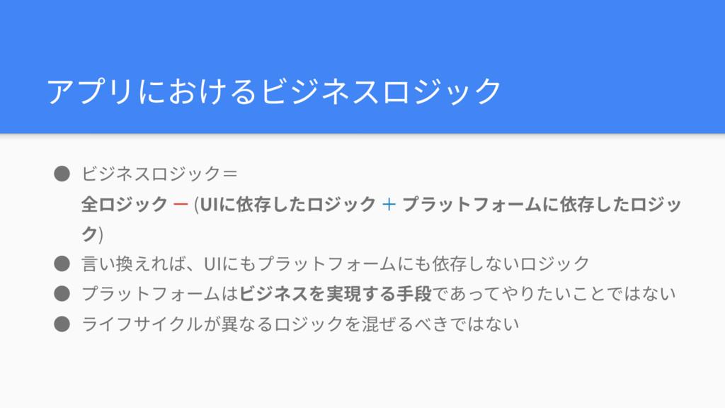 アプリにおけるビジネスロジック ● ビジネスロジック= 全ロジック ー (UIに依存したロジ...