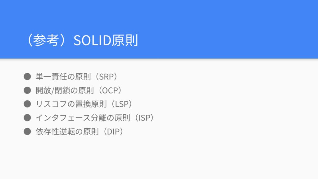 (参考)SOLID原則 ● 単⼀責任の原則(SRP) ● 開放/閉鎖の原則(OCP) ● リス...