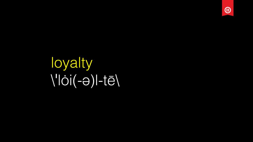 loyalty \ˈlȯi(-ə)l-tē\