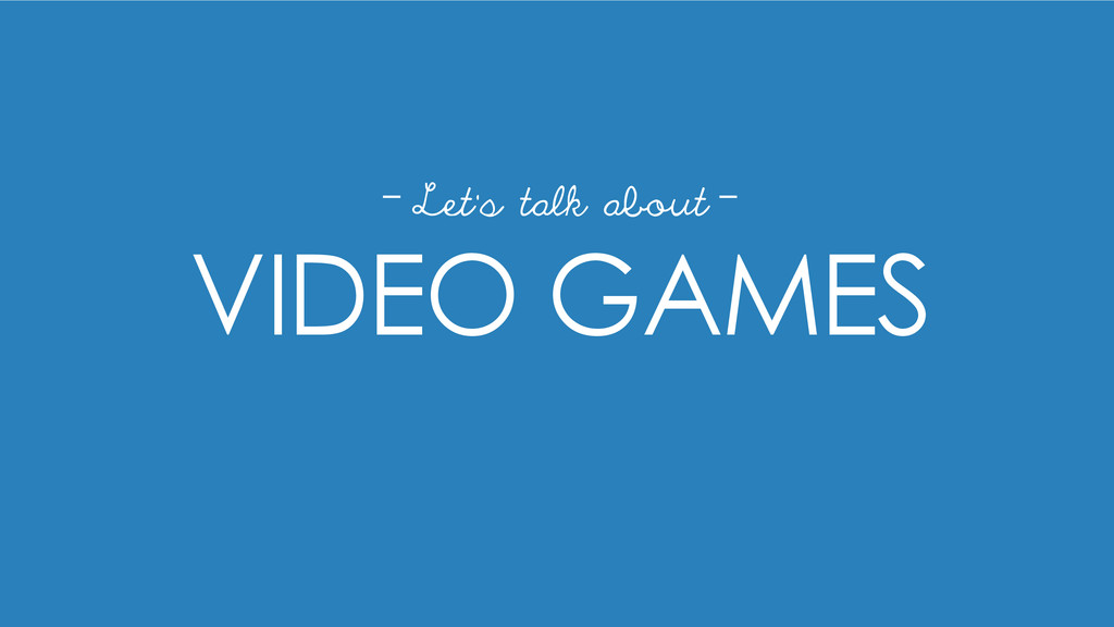 VIDEO GAMES Let's talk about