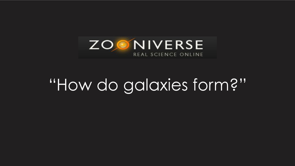 """How do galaxies form?"""