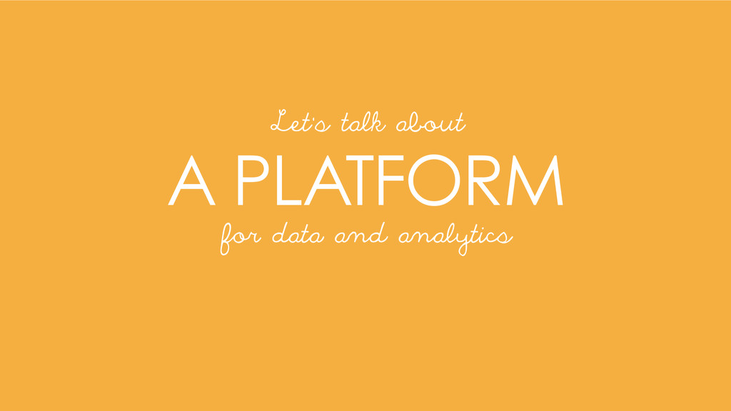A PLATFORM Let's talk about for data and analyt...