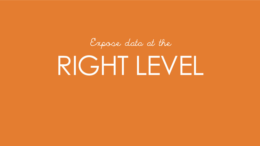RIGHT LEVEL Expose data at the