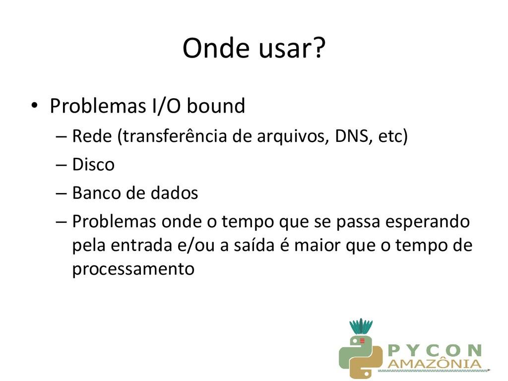 Onde usar? • Problemas I/O bound – Rede (transf...