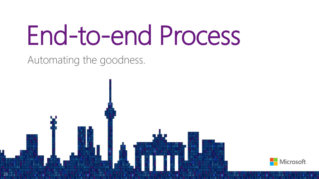 End-to-end Process Automating the goodness. 20