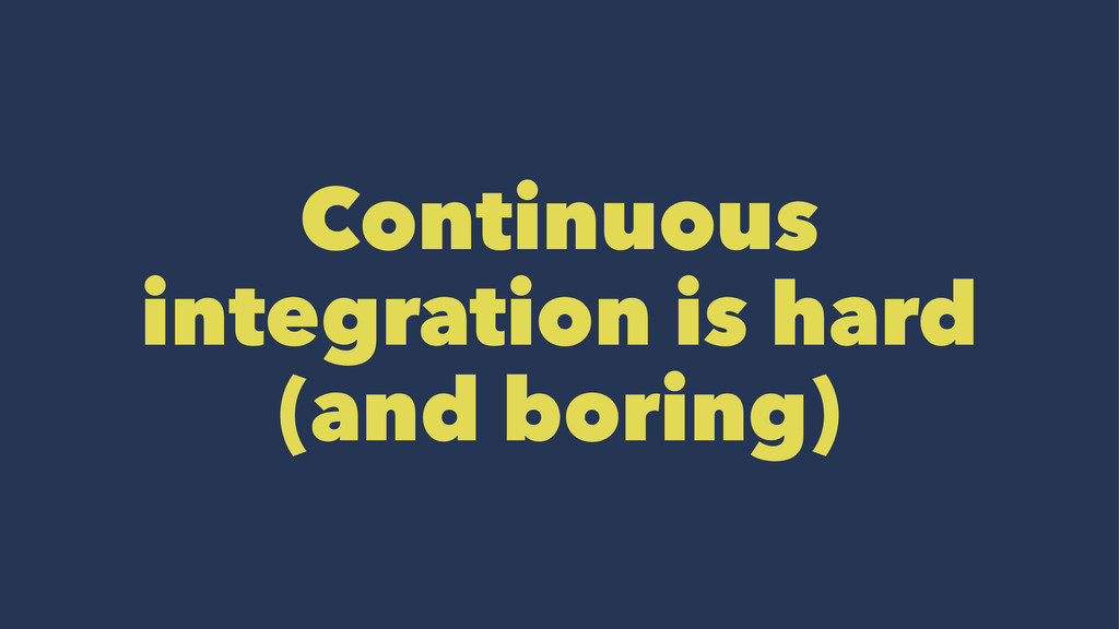 Continuous integration is hard (and boring)