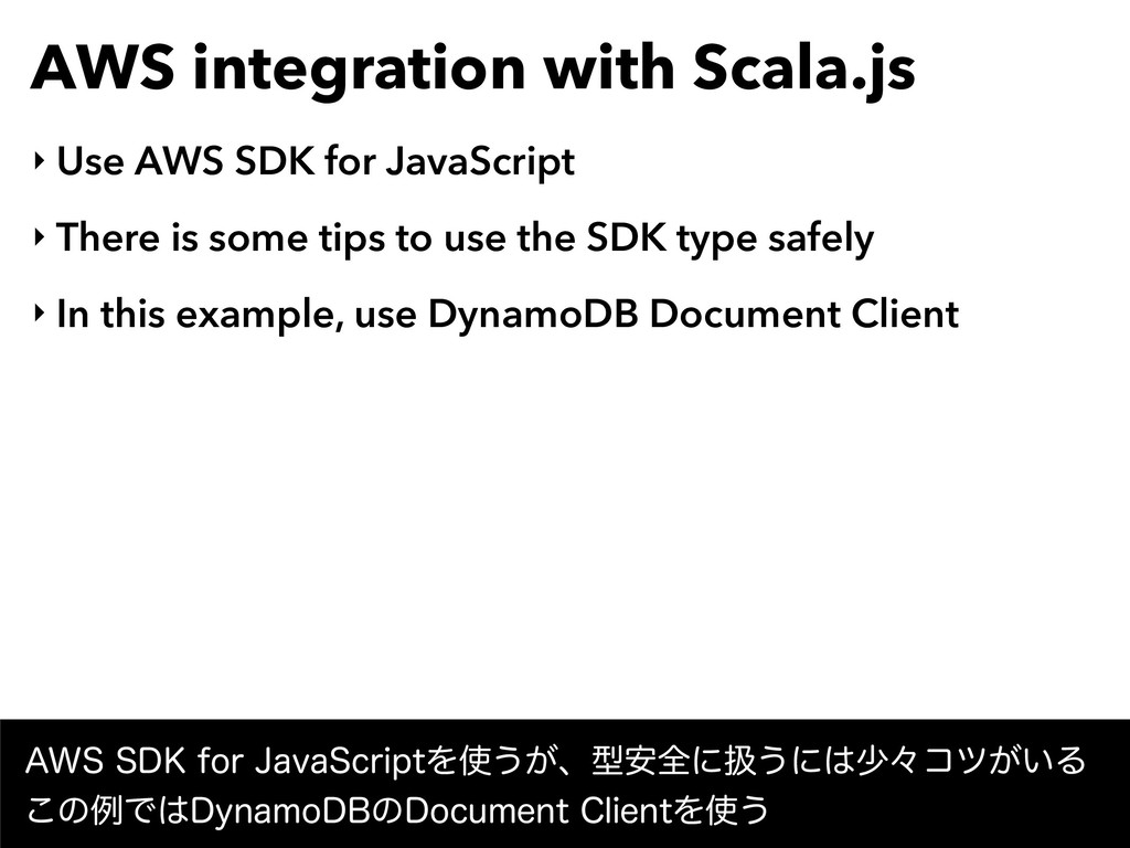 AWS integration with Scala.js ‣ Use AWS SDK for...