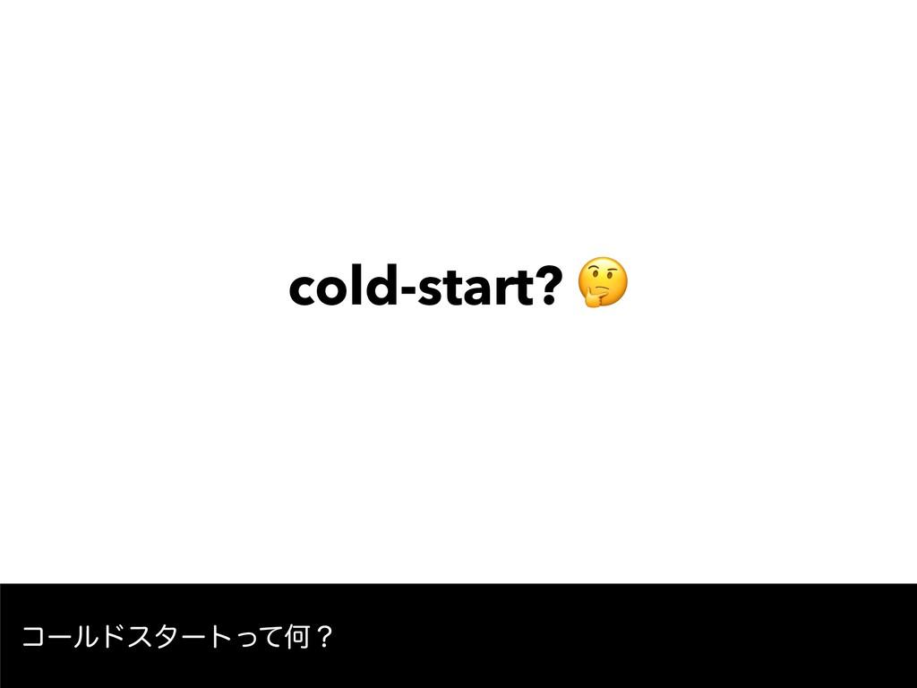 cold-start?  ίʔϧυελʔτͬͯԿʁ
