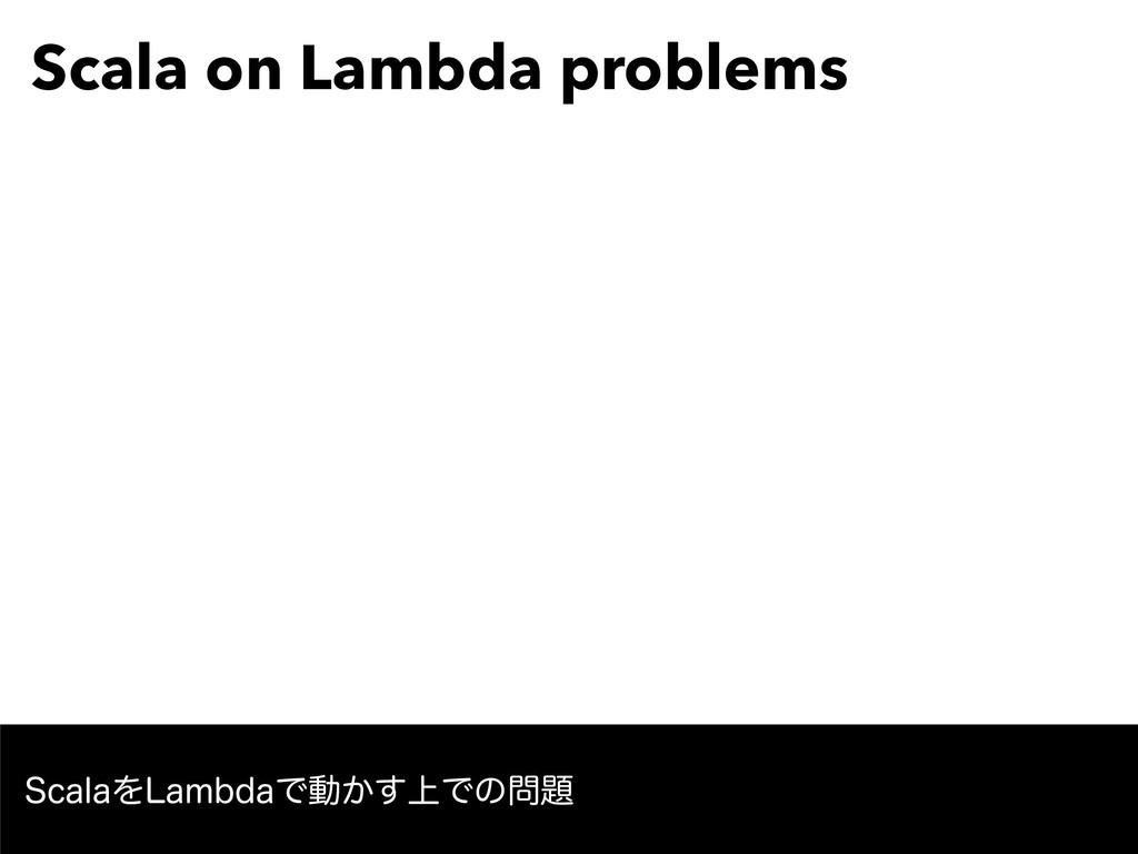Scala on Lambda problems 4DBMBΛ-BNCEBͰಈ্͔͢Ͱͷ