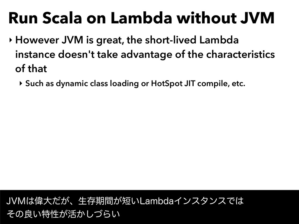 Run Scala on Lambda without JVM ‣ However JVM i...