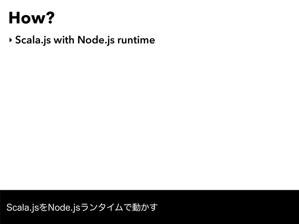 How? ‣ Scala.js with Node.js runtime 4DBMBKTΛ/...