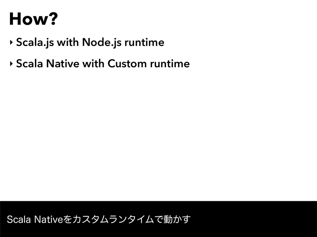 How? ‣ Scala.js with Node.js runtime ‣ Scala Na...
