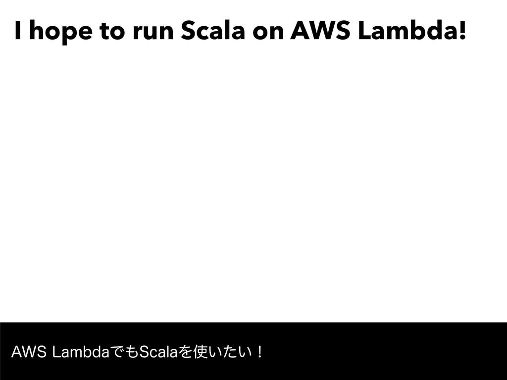 "I hope to run Scala on AWS Lambda! ""84-BNCEBͰ..."