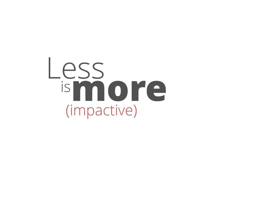 Less is more (impactive)